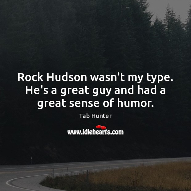 Rock Hudson wasn't my type. He's a great guy and had a great sense of humor. Image