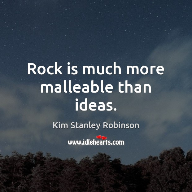 Rock is much more malleable than ideas. Kim Stanley Robinson Picture Quote
