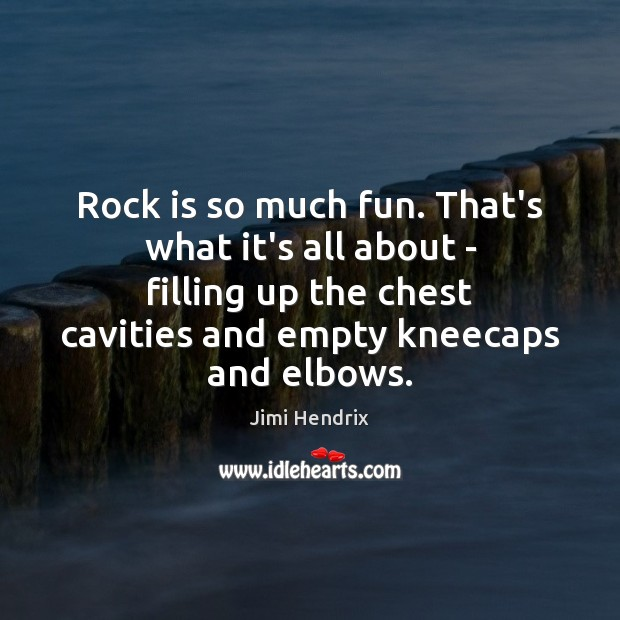Image, Rock is so much fun. That's what it's all about – filling