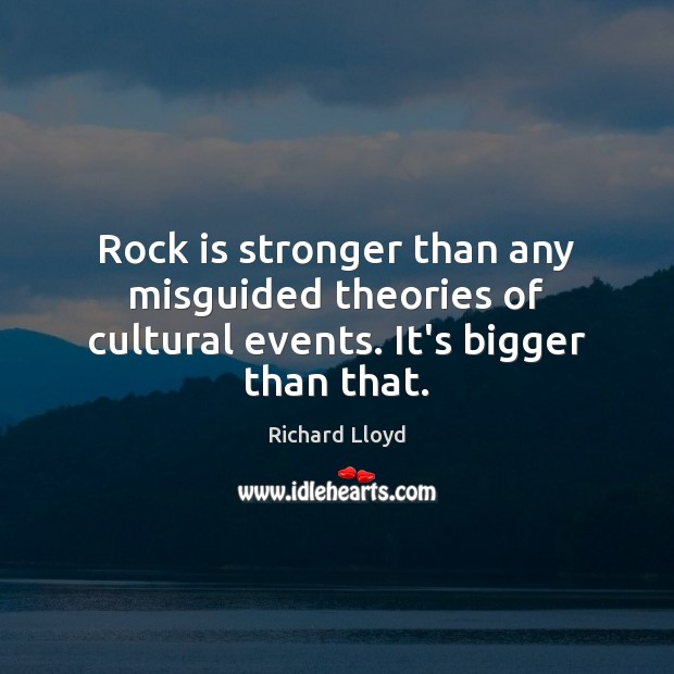 Rock is stronger than any misguided theories of cultural events. It's bigger than that. Image