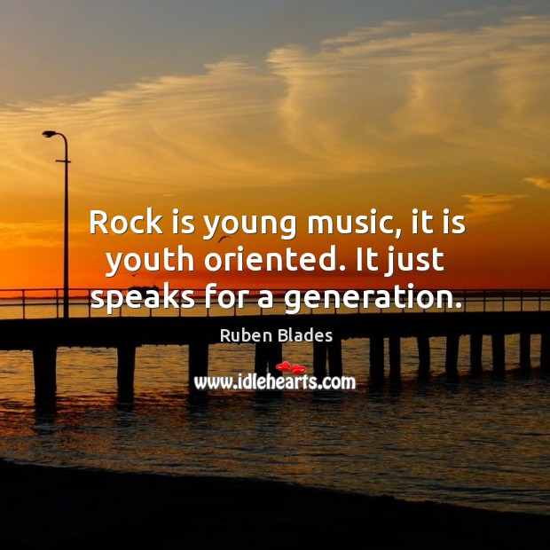 Rock is young music, it is youth oriented. It just speaks for a generation. Ruben Blades Picture Quote
