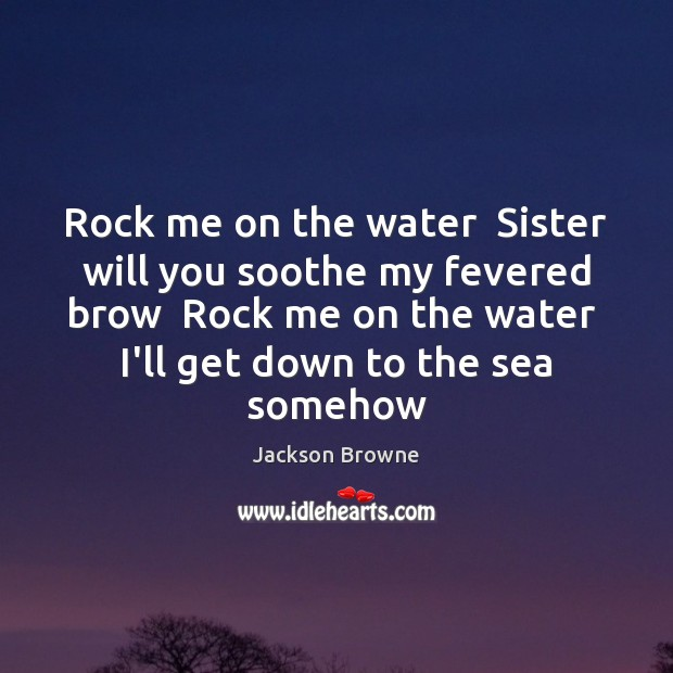 Rock me on the water  Sister will you soothe my fevered brow Jackson Browne Picture Quote