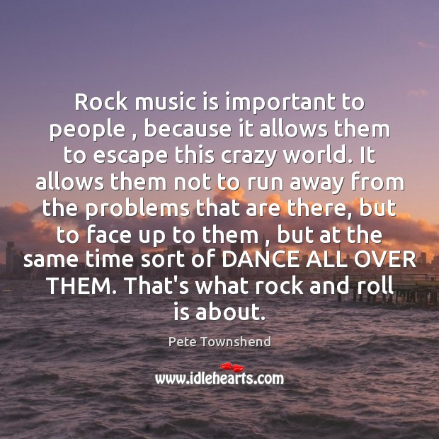 Rock music is important to people , because it allows them to escape Pete Townshend Picture Quote