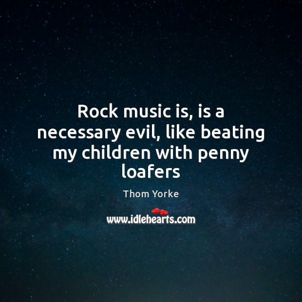 Rock music is, is a necessary evil, like beating my children with penny loafers Thom Yorke Picture Quote
