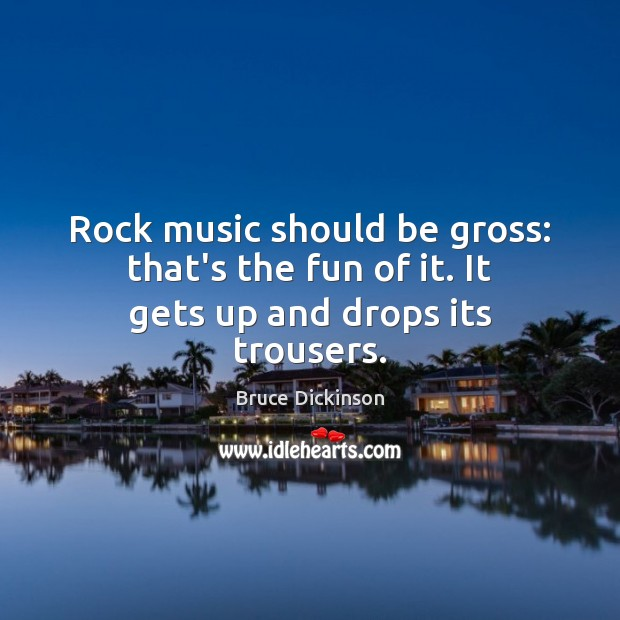 Rock music should be gross: that's the fun of it. It gets up and drops its trousers. Bruce Dickinson Picture Quote
