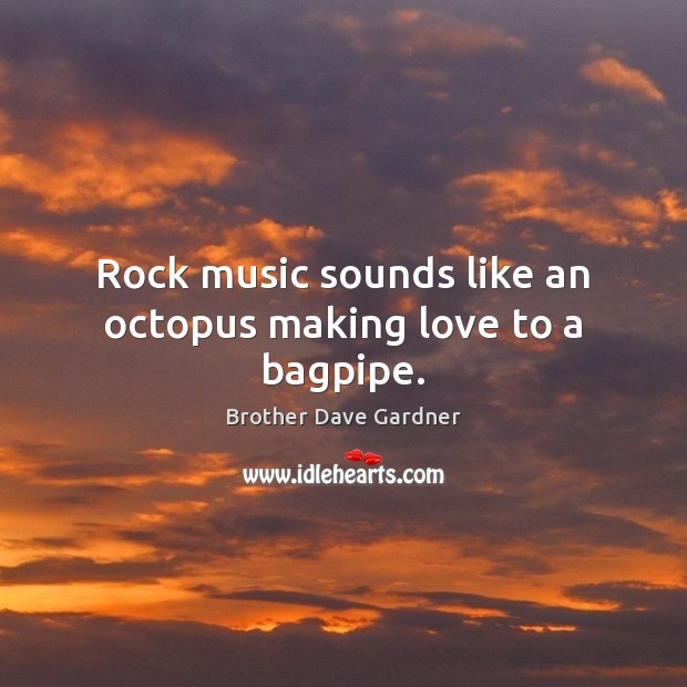 Image, Rock music sounds like an octopus making love to a bagpipe.