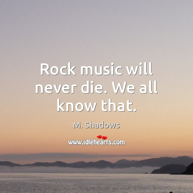 Rock music will never die. We all know that. Image