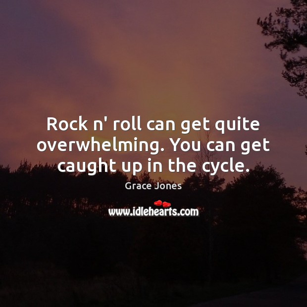 Image, Rock n' roll can get quite overwhelming. You can get caught up in the cycle.