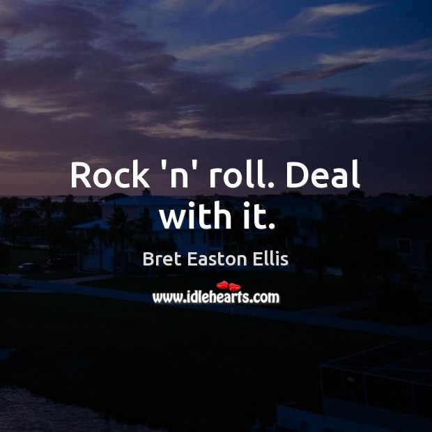 Rock 'n' roll. Deal with it. Bret Easton Ellis Picture Quote