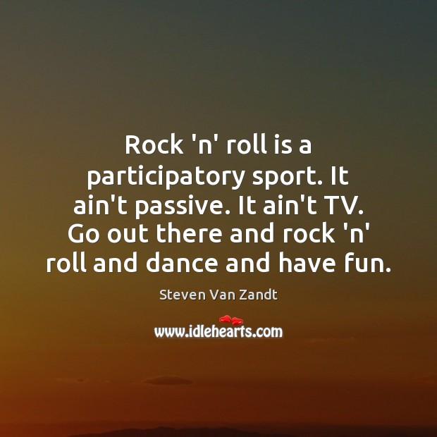 Rock 'n' roll is a participatory sport. It ain't passive. It ain't Image