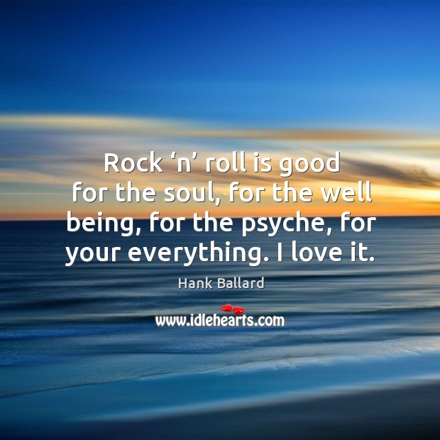 Rock 'n' roll is good for the soul, for the well being, for the psyche, for your everything. I love it. Image