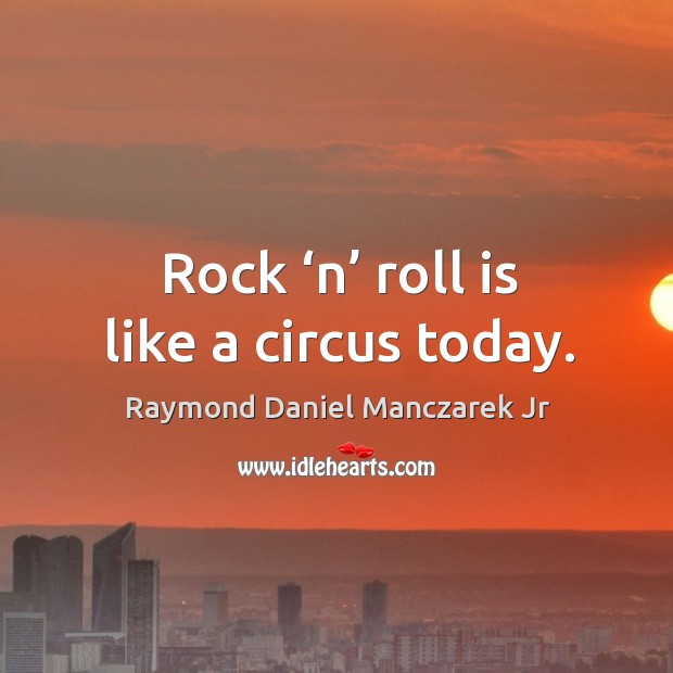 Rock 'n' roll is like a circus today. Image