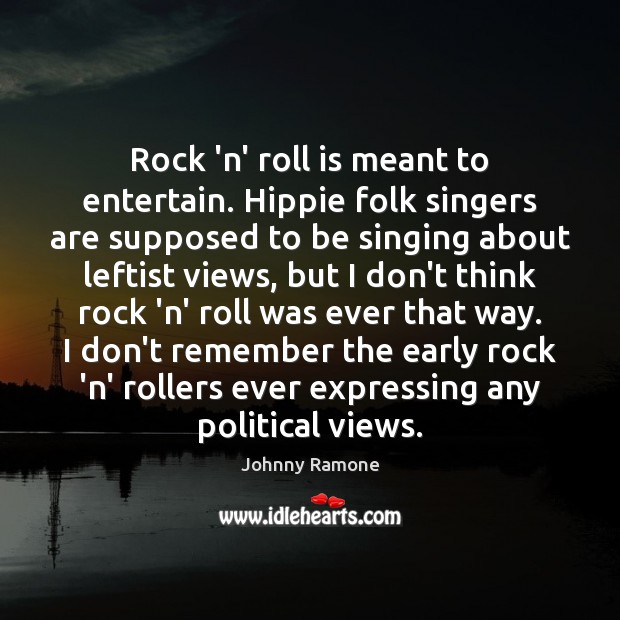 Rock 'n' roll is meant to entertain. Hippie folk singers are supposed Image