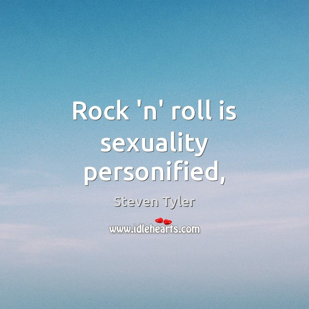 Rock 'n' roll is sexuality personified, Steven Tyler Picture Quote