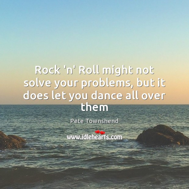 Rock 'n' Roll might not solve your problems, but it does let you dance all over them Pete Townshend Picture Quote