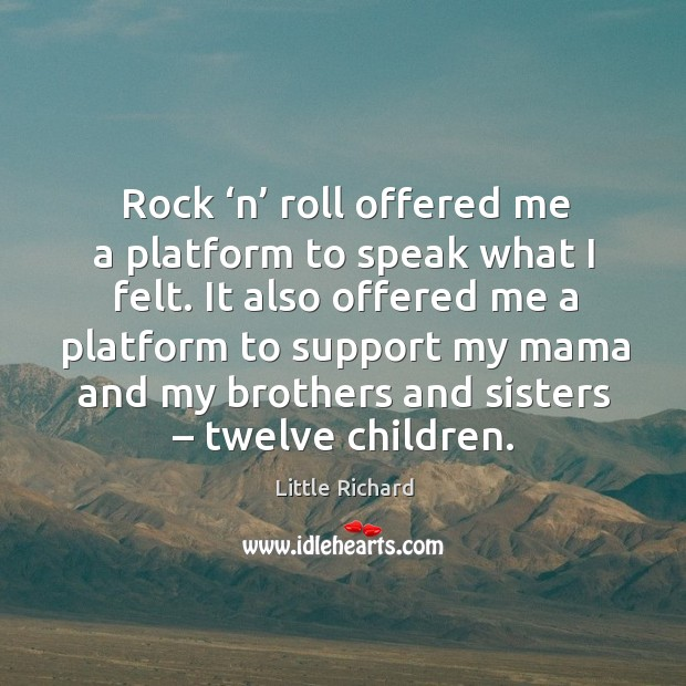 Rock 'n' roll offered me a platform to speak what I felt. It also offered me a platform Little Richard Picture Quote