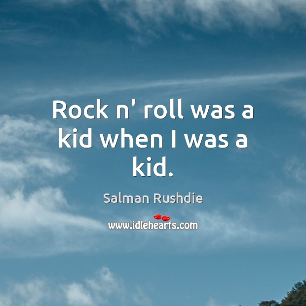 Rock n' roll was a kid when I was a kid. Image