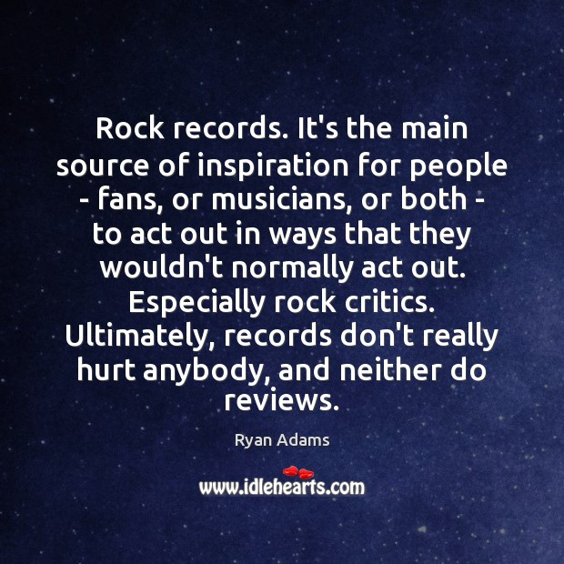 Rock records. It's the main source of inspiration for people – fans, Ryan Adams Picture Quote