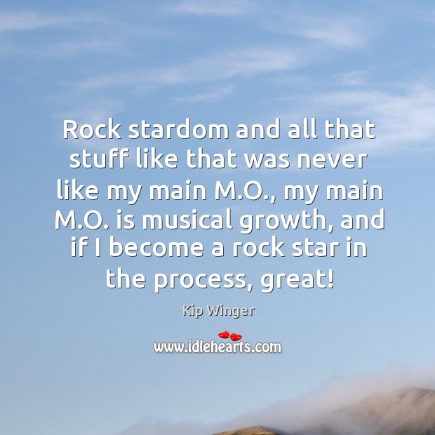 Rock stardom and all that stuff like that was never like my main m.o., my main m.o. Image