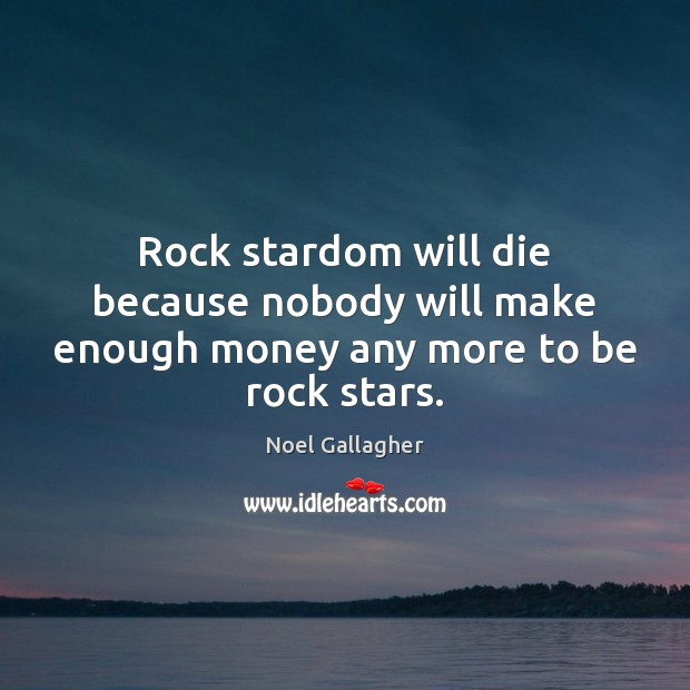 Rock stardom will die because nobody will make enough money any more to be rock stars. Image