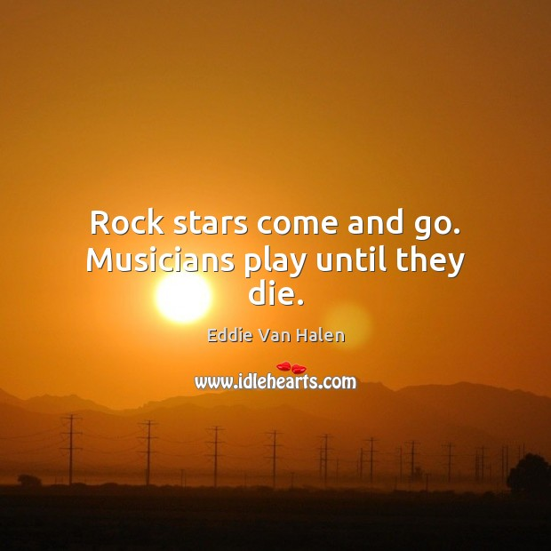 Rock stars come and go. Musicians play until they die. Eddie Van Halen Picture Quote