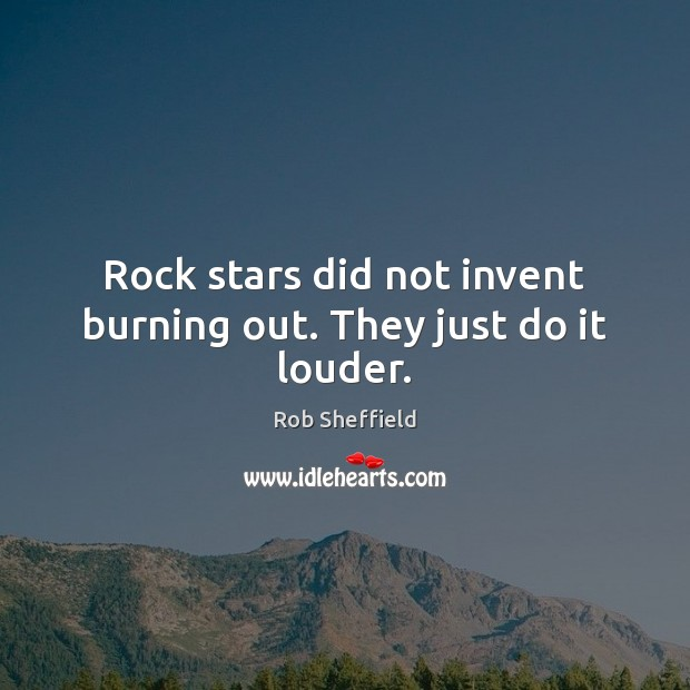 Rock stars did not invent burning out. They just do it louder. Rob Sheffield Picture Quote