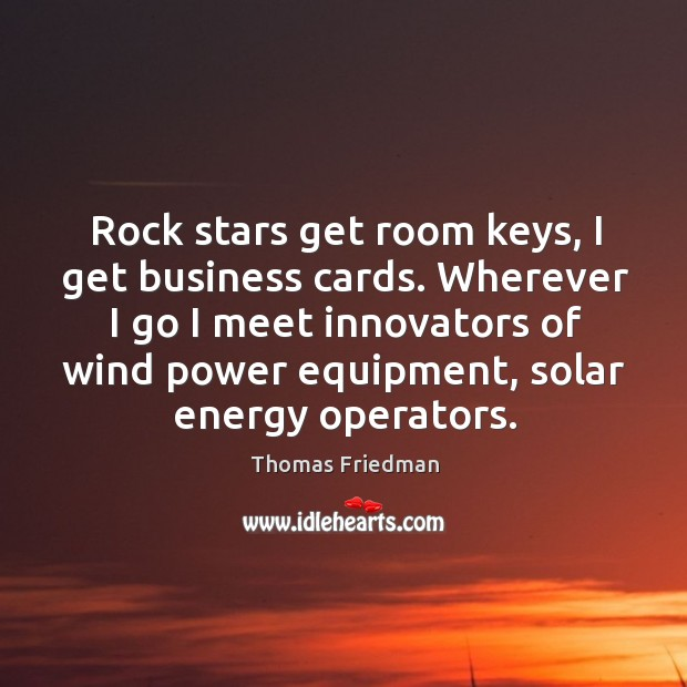 Rock stars get room keys, I get business cards. Wherever I go Thomas Friedman Picture Quote