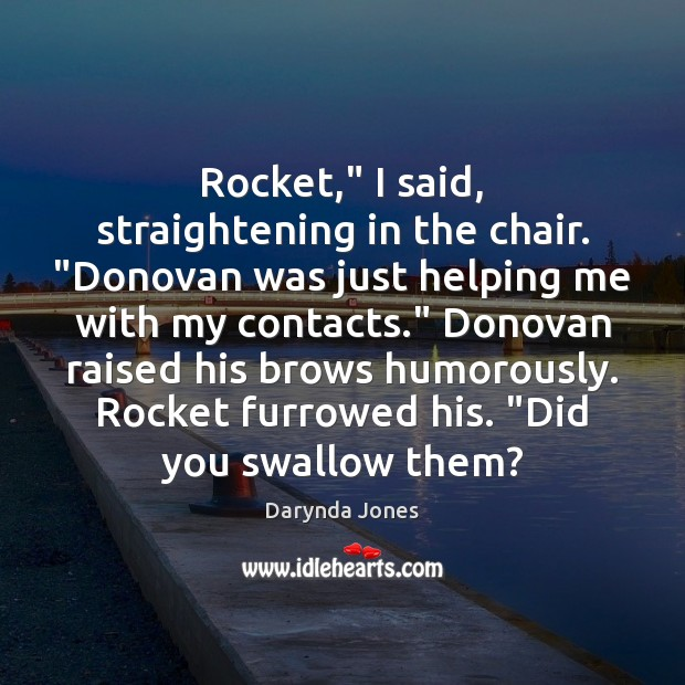 """Rocket,"""" I said, straightening in the chair. """"Donovan was just helping me Darynda Jones Picture Quote"""