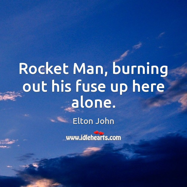 Rocket Man, burning out his fuse up here alone. Elton John Picture Quote