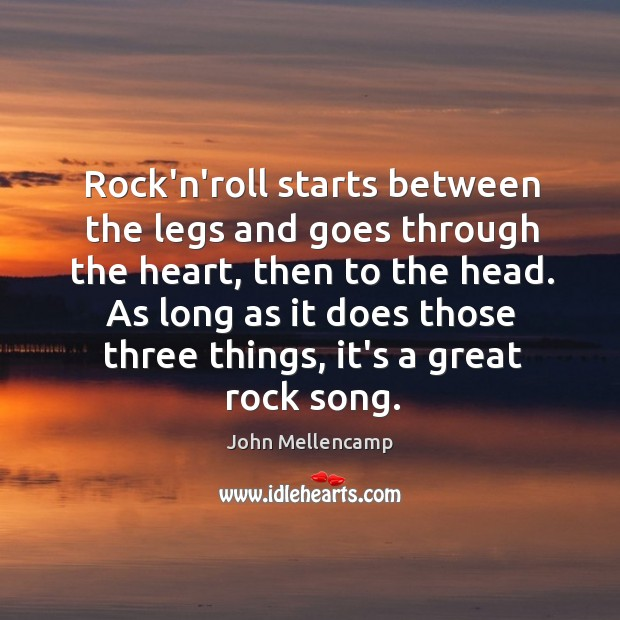 Rock'n'roll starts between the legs and goes through the heart, then to John Mellencamp Picture Quote