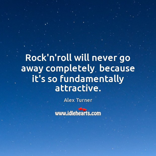 Image, Rock'n'roll will never go away completely  because it's so fundamentally attractive.