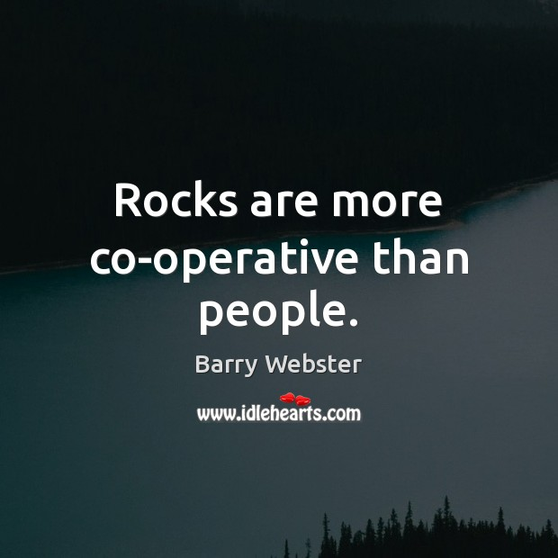 Image, Rocks are more co-operative than people.