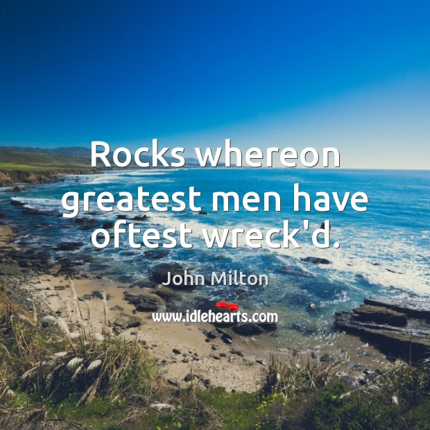 Rocks whereon greatest men have oftest wreck'd. John Milton Picture Quote