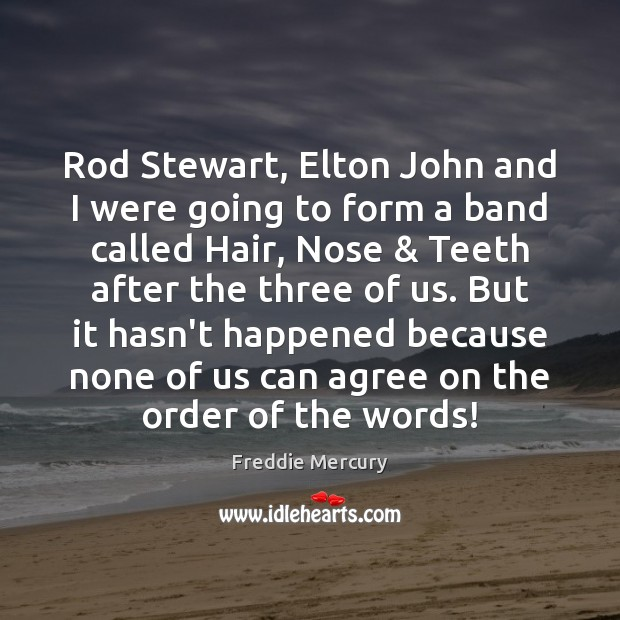 Rod Stewart, Elton John and I were going to form a band Freddie Mercury Picture Quote