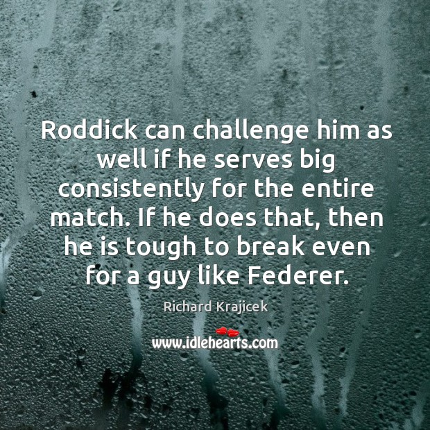 Roddick can challenge him as well if he serves big consistently for the entire match. Richard Krajicek Picture Quote