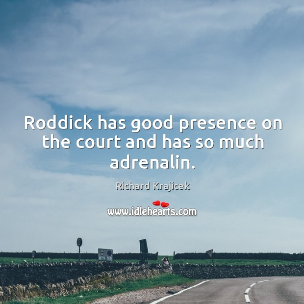 Roddick has good presence on the court and has so much adrenalin. Richard Krajicek Picture Quote