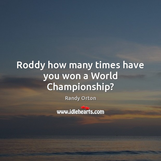 Image, Roddy how many times have you won a World Championship?