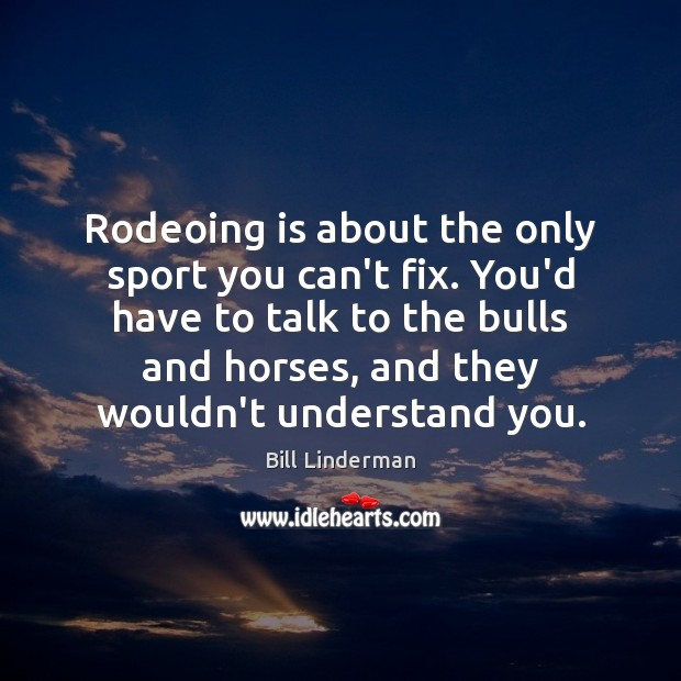 Image, Rodeoing is about the only sport you can't fix. You'd have to
