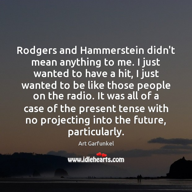 Rodgers and Hammerstein didn't mean anything to me. I just wanted to Image