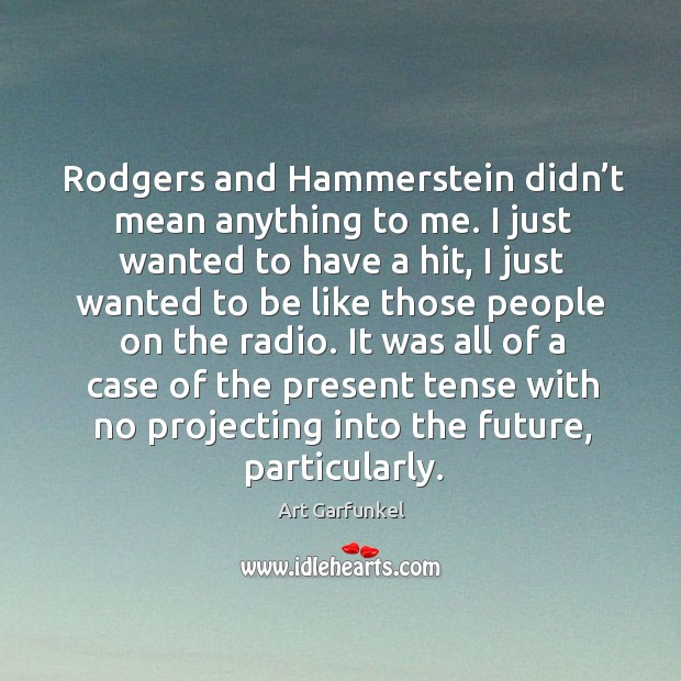 Rodgers and hammerstein didn't mean anything to me. Image