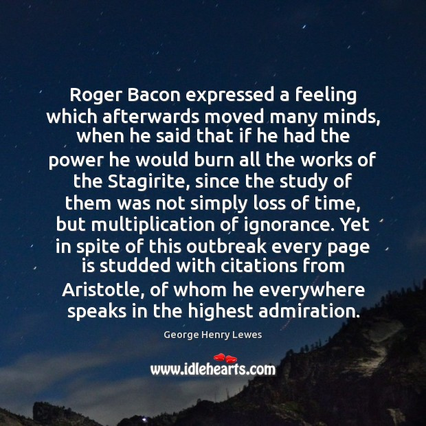 Roger Bacon expressed a feeling which afterwards moved many minds, when he Image