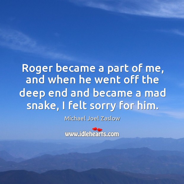 Roger became a part of me, and when he went off the deep end and became a mad snake Michael Joel Zaslow Picture Quote