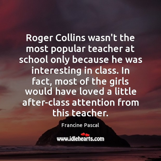 Roger Collins wasn't the most popular teacher at school only because he Francine Pascal Picture Quote
