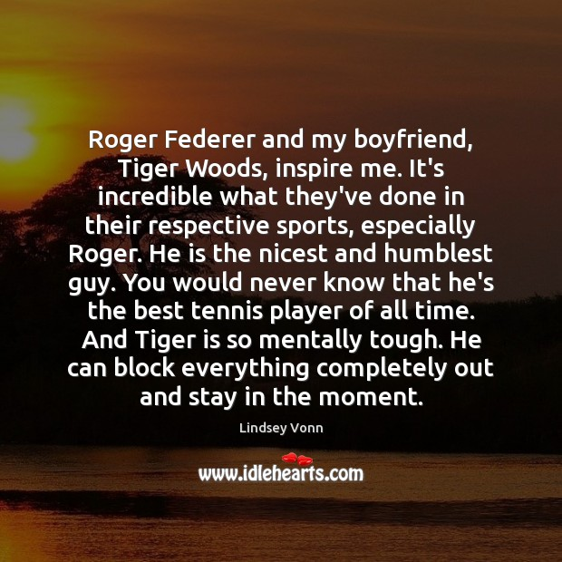 Roger Federer and my boyfriend, Tiger Woods, inspire me. It's incredible what Lindsey Vonn Picture Quote
