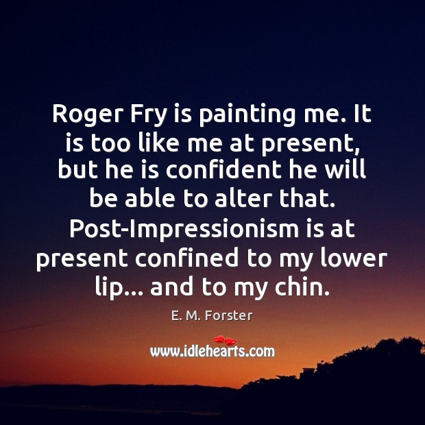 Roger Fry is painting me. It is too like me at present, E. M. Forster Picture Quote