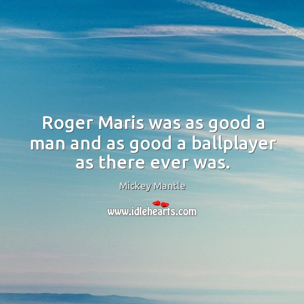 Roger maris was as good a man and as good a ballplayer as there ever was. Image