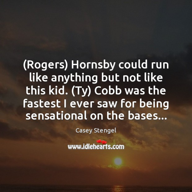 (Rogers) Hornsby could run like anything but not like this kid. (Ty) Casey Stengel Picture Quote