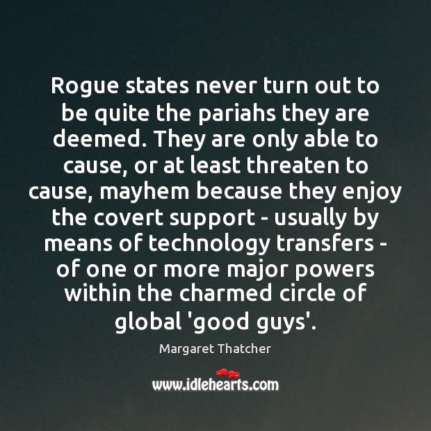 Rogue states never turn out to be quite the pariahs they are Margaret Thatcher Picture Quote