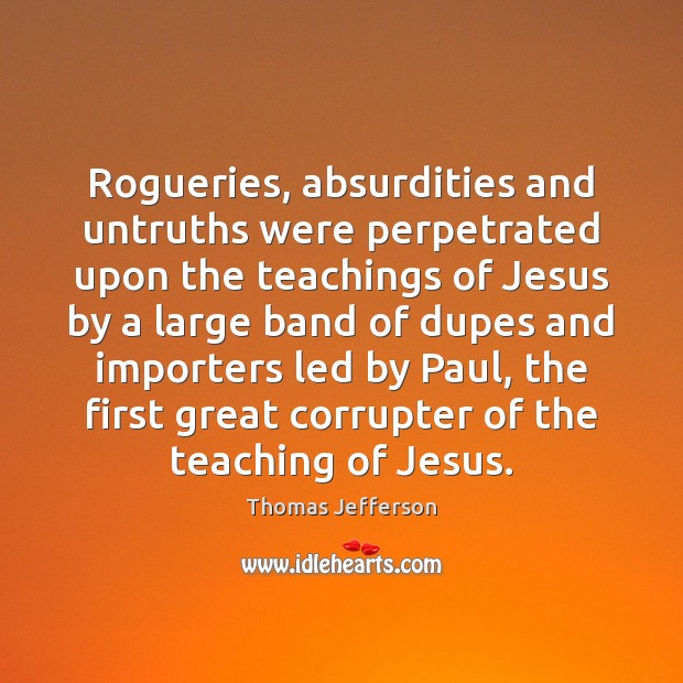 Rogueries, absurdities and untruths were perpetrated upon the teachings of Jesus by Thomas Jefferson Picture Quote