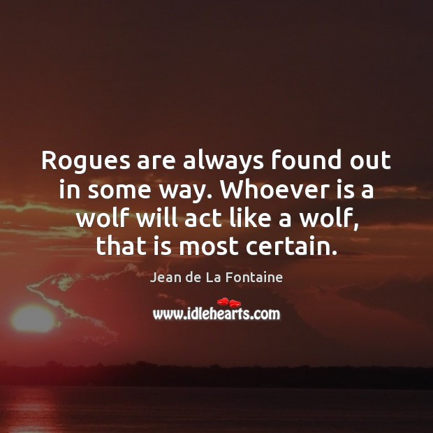 Rogues are always found out in some way. Whoever is a wolf Jean de La Fontaine Picture Quote